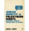 Jewish Identity and Palestinian Rights: The Growth of Diaspora Jewish Opposition to Israel   by David Landy